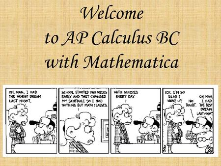 Welcome to AP Calculus BC with Mathematica. You may be wondering: What will I learn? How will I be graded? How much work will I have to do? What are the.