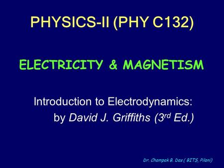 Dr. Champak B. Das ( BITS, Pilani) PHYSICS-II (PHY C132) Introduction to Electrodynamics: by David J. Griffiths (3 rd Ed.) ELECTRICITY & MAGNETISM.