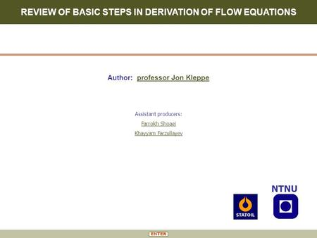 REVIEW OF BASIC STEPS IN DERIVATION OF FLOW EQUATIONS NTNU Author: professor Jon Kleppe Assistant producers: Farrokh Shoaei Khayyam Farzullayev.