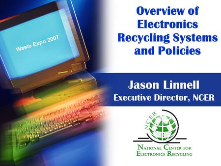 Overview of Electronics Recycling Systems and Policies Jason Linnell Executive Director, NCER Waste Expo 2007.