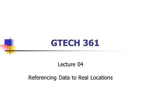 GTECH 361 Lecture 04 Referencing Data to Real Locations.