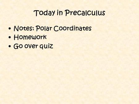 Today in Precalculus Notes: Polar Coordinates Homework Go over quiz.