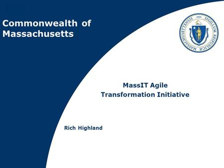 Commonwealth of Massachusetts MassIT Agile Transformation Initiative Rich Highland.