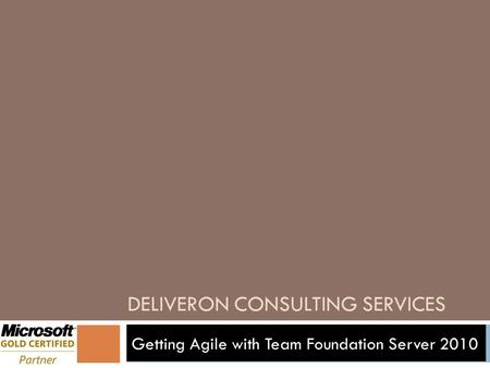 DELIVERON CONSULTING SERVICES Getting Agile with Team Foundation Server 2010.