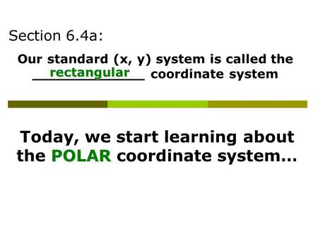 Section 6.4a: Our standard (x, y) system is called the _____________ coordinate system rectangular Today, we start learning about the P PP POLAR coordinate.