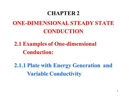 1 CHAPTER 2 ONE-DIMENSIONAL STEADY STATE CONDUCTION 2.1 Examples of One-dimensional Conduction: 2.1.1 Plate with Energy Generation and Variable Conductivity.