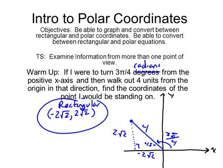Intro to Polar Coordinates Objectives: Be able to graph and convert between rectangular and polar coordinates. Be able to convert between rectangular and.
