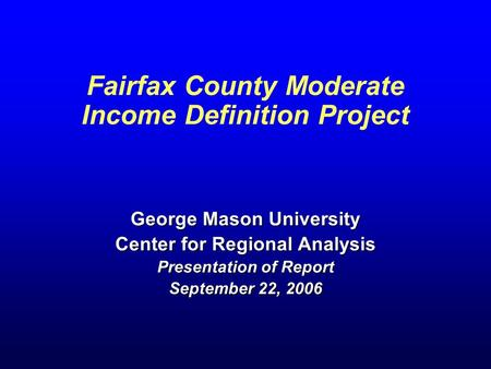 Fairfax County Moderate Income Definition Project George Mason University Center for Regional Analysis Presentation of Report September 22, 2006.
