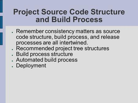 Project Source Code Structure and Build Process ● Remember consistency matters as source code structure, build process, and release processes are all intertwined.