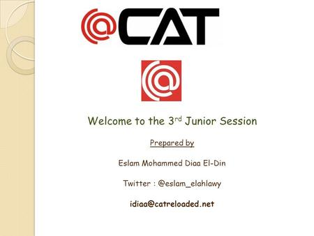 Welcome to the 3 rd Junior Session Prepared by Eslam Mohammed Diaa El-Din Twitter