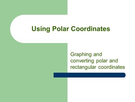 Using Polar Coordinates Graphing and converting polar and rectangular coordinates.