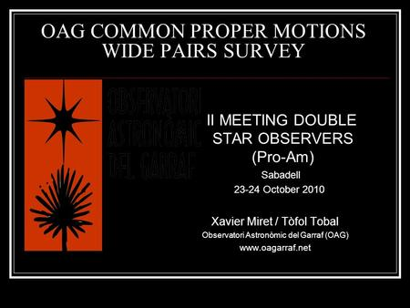 OAG COMMON PROPER MOTIONS WIDE PAIRS SURVEY II MEETING DOUBLE STAR OBSERVERS (Pro-Am) Sabadell 23-24 October 2010 Xavier Miret / Tòfol Tobal Observatori.