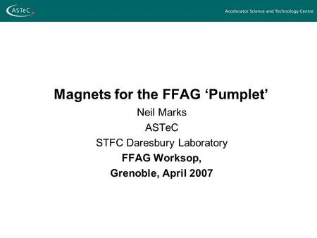 Magnets for the FFAG 'Pumplet' Neil Marks ASTeC STFC Daresbury Laboratory FFAG Worksop, Grenoble, April 2007.