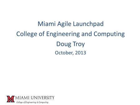 College of Engineering & Computing Miami Agile Launchpad College of Engineering and Computing Doug Troy October, 2013.