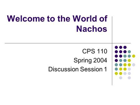 Welcome to the World of Nachos CPS 110 Spring 2004 Discussion Session 1.
