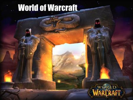 World of Warcraft. WoW in general: Blizzard Entertainment Release: november 23, 2004 MMORPG 11.5 million monthly subscribers Guiness world record holds.