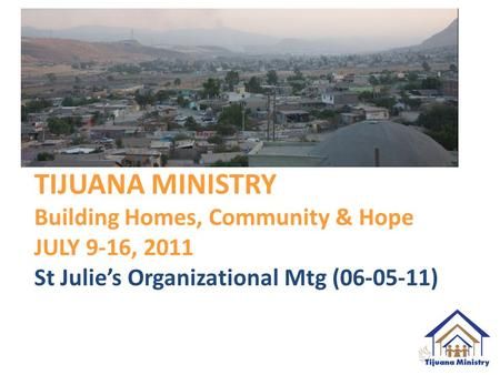 TIJUANA MINISTRY Building Homes, Community & Hope JULY 9-16, 2011 St Julie's Organizational Mtg (06-05-11)