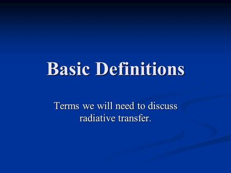 Basic Definitions Terms we will need to discuss radiative transfer.
