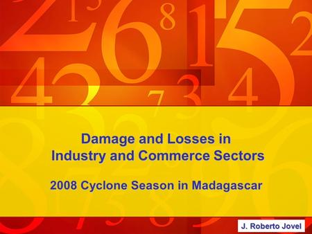 Damage and Losses in Industry and Commerce Sectors 2008 Cyclone Season in Madagascar J. Roberto Jovel.