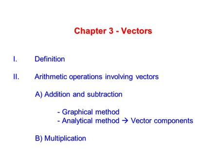 Chapter 3 - Vectors I. Definition II. Arithmetic operations involving vectors A) Addition and subtraction - Graphical method - Graphical method - Analytical.