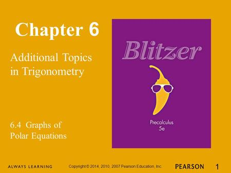 Chapter 6 Additional Topics in Trigonometry Copyright © 2014, 2010, 2007 Pearson Education, Inc. 1 6.4 Graphs of Polar Equations.