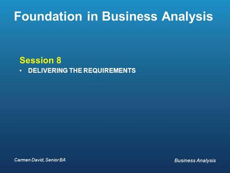 Carmen David, Senior BA Business Analysis Carmen David, Senior BA Business Analysis Foundation in Business Analysis Session 8 DELIVERING THE REQUIREMENTS.