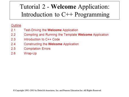 © Copyright 1992–2005 by Deitel & Associates, Inc. and Pearson Education Inc. All Rights Reserved. Tutorial 2 - Welcome Application: Introduction to C++