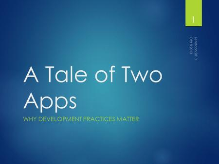 A Tale of Two Apps WHY DEVELOPMENT PRACTICES MATTER Zendcon 2013 1 Oct 8 2013.