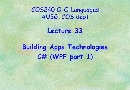 1 COS240 O-O Languages AUBG, COS dept Lecture 33 Building Apps Technologies C# (WPF part 1)