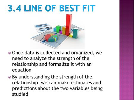  Once data is collected and organized, we need to analyze the strength of the relationship and formalize it with an equation  By understanding the strength.