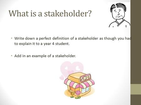 What is a stakeholder? Write down a perfect definition of a stakeholder as though you had to explain it to a year 4 student. Add in an example of a stakeholder.