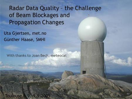 Meteorologisk Institutt met.no Toulouse 5.9.-9.9.2005 Radar Data Quality – the Challenge of Beam Blockages and Propagation Changes Uta Gjertsen, met.no.