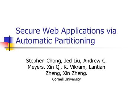 Secure Web Applications via Automatic Partitioning Stephen Chong, Jed Liu, Andrew C. Meyers, Xin Qi, K. Vikram, Lantian Zheng, Xin Zheng. Cornell University.