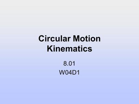 Circular Motion Kinematics 8.01 W04D1. Today's Reading Assignment: W04D1 Young and Freedman: 3.4; 5.4-5.5 Supplementary Notes: Circular Motion Kinematics.
