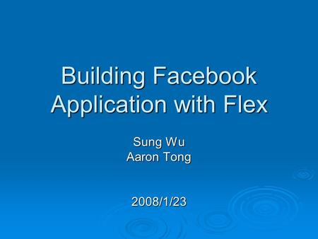 Building Facebook Application with Flex Sung Wu Aaron Tong 2008/1/23.