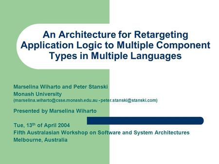 An Architecture for Retargeting Application Logic to Multiple Component Types in Multiple Languages Marselina Wiharto and Peter Stanski Monash University.