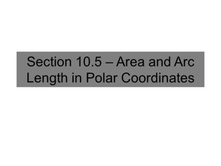 Section 10.5 – Area and Arc Length in Polar Coordinates.