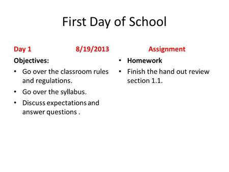 First Day of School Day 1 8/19/2013 Objectives: Go over the classroom rules and regulations. Go over the syllabus. Discuss expectations and answer questions.