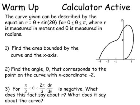 Warm Up Calculator Active The curve given can be described by the equation r = θ + sin(2θ) for 0 < θ < π, where r is measured in meters and θ is measured.