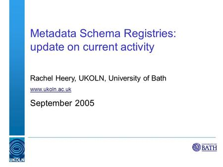 Metadata Schema Registries: update on current activity Rachel Heery, UKOLN, University of Bath www.ukoln.ac.uk September 2005.