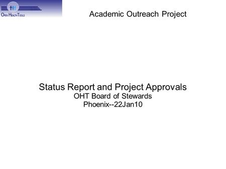 Academic Outreach Project Status Report and Project Approvals OHT Board of Stewards Phoenix--22Jan10.
