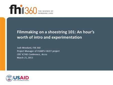Filmmaking on a shoestring 101: An hour's worth of intro and experimentation Josh Woodard, FHI 360 Project Manager of USAID's FACET project CRS' ICT4D.