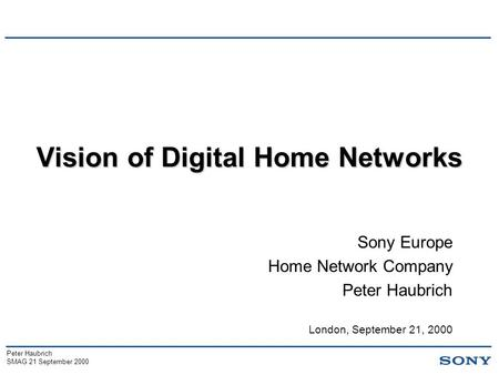 Peter Haubrich SMAG 21 September 2000 Vision of Digital Home Networks Sony Europe Home Network Company Peter Haubrich London, September 21, 2000.