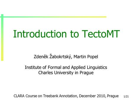 1/21 Introduction to TectoMT Zdeněk Žabokrtský, Martin Popel Institute of Formal and Applied Linguistics Charles University in Prague CLARA Course on Treebank.
