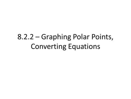 8.2.2 – Graphing Polar Points, Converting Equations.
