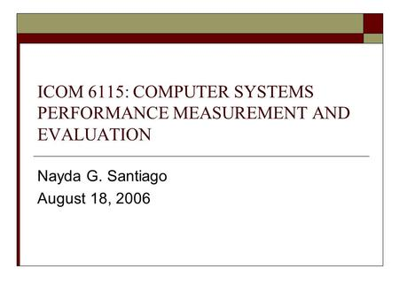 ICOM 6115: COMPUTER SYSTEMS PERFORMANCE MEASUREMENT AND EVALUATION Nayda G. Santiago August 18, 2006.