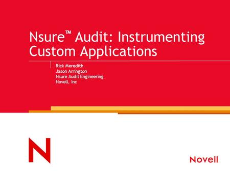 Nsure ™ Audit: Instrumenting Custom Applications Rick Meredith Jason Arrington Nsure Audit Engineering Novell, Inc.