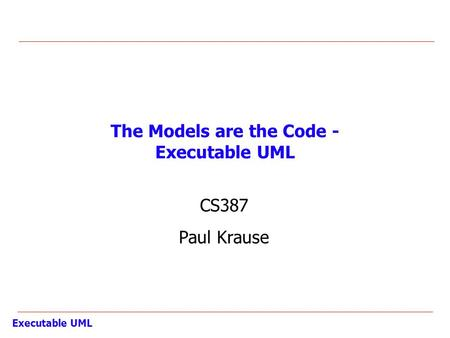 Executable UML The Models are the Code - Executable UML CS387 Paul Krause.