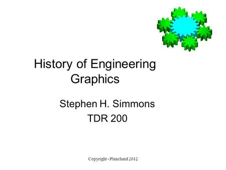 Copyright - Planchard 2012 History of Engineering Graphics Stephen H. Simmons TDR 200.