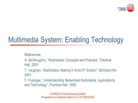 "CMPD273 Multimedia System Prepared by Nazrita Ibrahim © UNITEN2002 Multimedia System: Enabling Technology References: S. McGloughlin, ""Multimedia: Concepts."